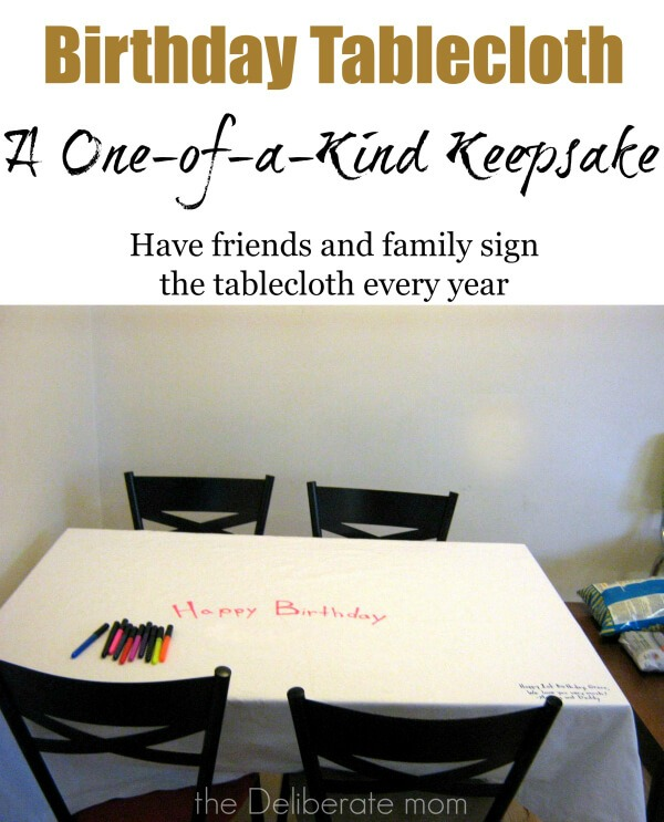We have a fabric tablecloth that we take out every year for my daughter's birthday. Guests sign the birthday tablecloth with fabric markers. It's a one-of-a-kind birthday keepsake!