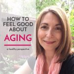 How to Get a Healthy Perspective on Beauty and Aging