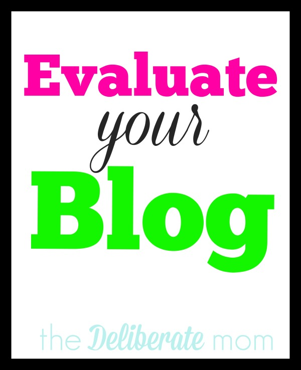 Tips on how to evaluate your blog by The Deliberate Mom #blogging #tips #evaluation