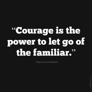 Courage is the power to let go of the familiar. #inspiration #quote #change