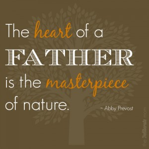 "Happy Father's Day! ""The Heart of a FATHER is the masterpiece of nature."" Abby Prevost #quote"