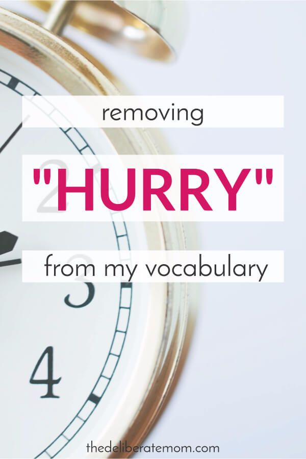 "Ever since I had kids, I have lost my punctuality. It feels like I'm constantly running late. Worse yet, I don't like the way I'm handling it. It's time to remove ""hurry"" from my vocabulary."