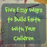 5 Easy Ways to Build Faith With Your Children