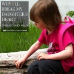 Why I'll Break My Daughter's Heart Over and Over Again