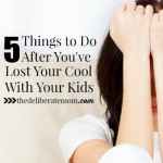 5 Things to Do After You've Lost Your Cool With Your Kids