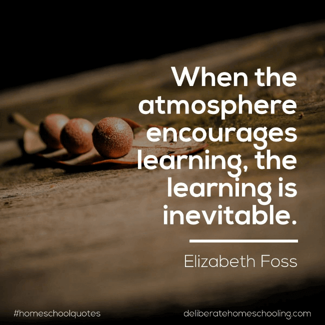 "Homeschool quote: ""When the atmosphere encourages learning, the learning is inevitable."" Elizabeth Foss"