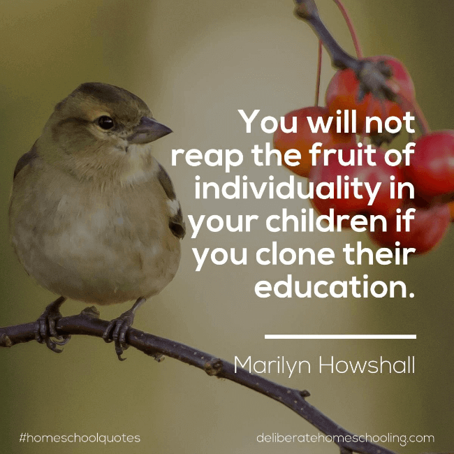 "Homeschool quote: ""You will not reap the fruit of individuality in your children if you clone their education."" Marilyn Howshall"