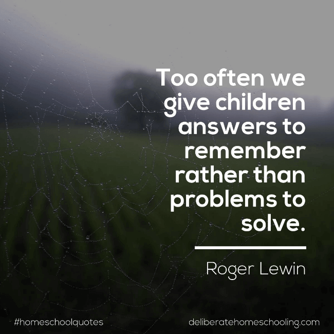 "Homeschool quote: ""Too often we give children answers to remember rather than problems to solve."" Roger Lewin"