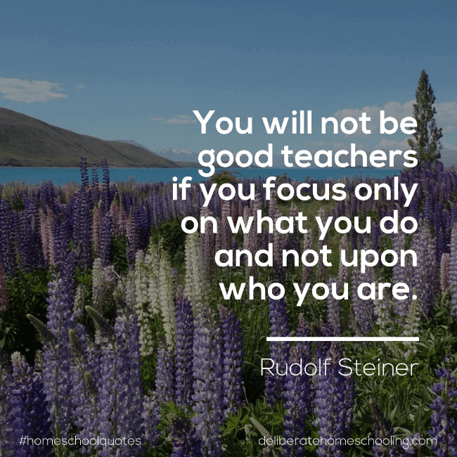 "Homeschool quote: ""You will not be good teachers if you focus only on what you do and not upon who you are."" Rudolf Steiner"