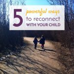 5 Powerful Ways to Reconnect With Your Child