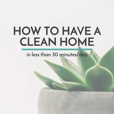 How to Have a Clean Home in Less than 30 Minutes/Day